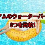 グアムのプールで遊ぼう!3大ウォーターパークを徹底比較!