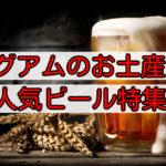グアムのお土産にビール!値段が安いおすすめビールと持ち帰る注意点!