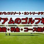 グアムのおすすめゴルフ場!「レオパレスリゾートカントリークラブ」