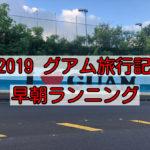 【2019.10 子連れグアム旅行記】朝はランニングからスタート!