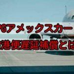 SPGアメックスカードの空港便遅延補償をくわしく解説します!