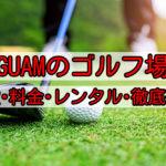 グアムのゴルフ場6施設紹介!施設・料金・レンタル・送迎についてまとめました!
