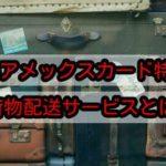 SPGアメックスカード特典の荷物配送サービスについてくわしく解説!
